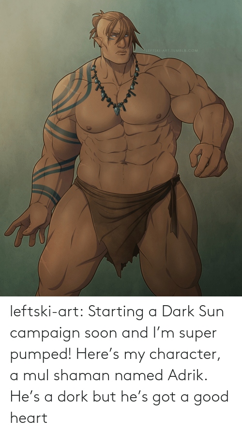 Soon..., Tumblr, and Blog: LEFTSKI-ART.TUMBLR.COM leftski-art:  Starting a Dark Sun campaign soon and I'm super pumped! Here's my character, a mul shaman named Adrik. He's a dork but he's got a good heart