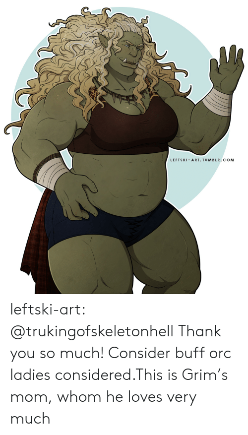 Tumblr, Thank You, and Blog: LEFTSKI ART. TUMBLR.COM leftski-art:  @trukingofskeletonhell Thank you so much! Consider buff orc ladies considered.This is Grim's mom, whom he loves very much