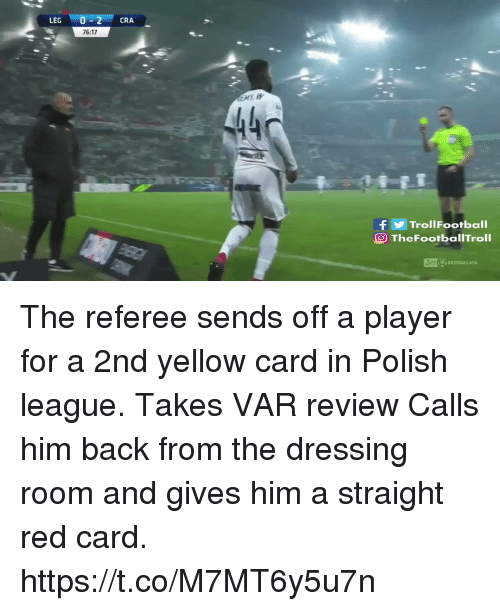 red card: LEG 0-2 CRA  76:17  440  fTrollFootball  O TheFootbalITroll The referee sends off a player for a 2nd yellow card in Polish league.  Takes VAR review  Calls him back from the dressing room and gives him a straight red card. https://t.co/M7MT6y5u7n