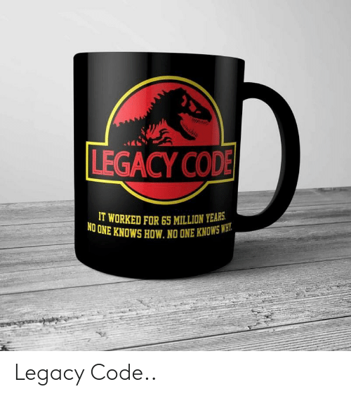 cod: LEGACY COD  IT WORKED FOR65 MILLION YEARS  UNE KNOWS HOW. NO ONE KNOWSWH  NO Legacy Code..