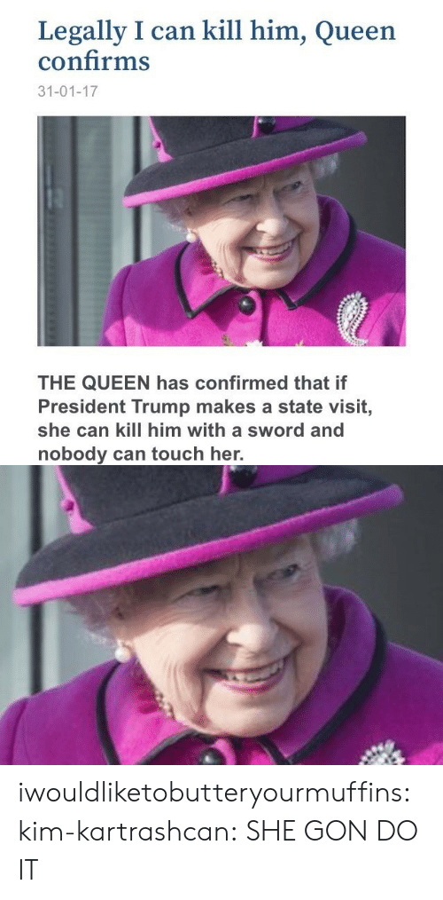 gon: Legally I can kill him, Queen  confirms  31-01-17  THE QUEEN has confirmed that if  President Trump makes a state visit,  she can kill him with a sword and  nobody can touch her. iwouldliketobutteryourmuffins:  kim-kartrashcan:  SHE GON DO IT