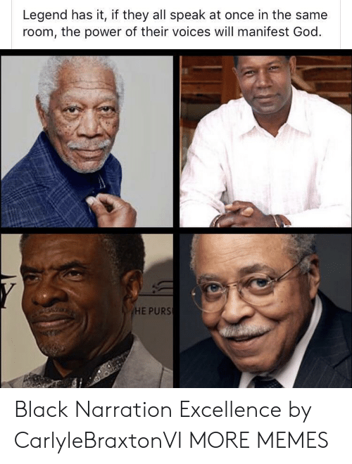manifest: Legend has it, if they all speak at once in the same  room, the power of their voices will manifest God  HE PURS Black Narration Excellence by CarlyleBraxtonVI MORE MEMES