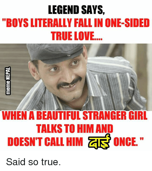 Legend Says Boysliterally Fallin One Sided True Love Whenabeautifulstrangerigirl Talks To Him And Doesnt Call Him Ar Once Said So True Love Meme On Esmemes Com