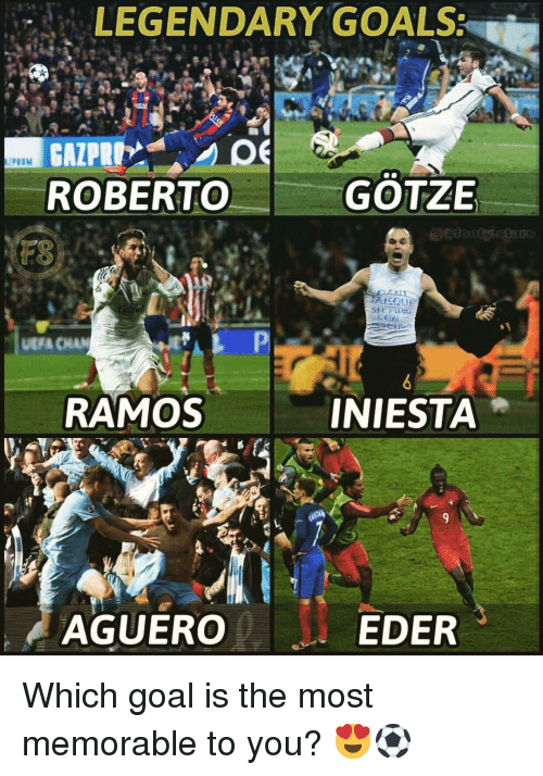 Goals, Memes, and Goal: LEGENDARY GOALS:  ROBERTO  GOTZE  UEFA CHAN  RAMOS  INIESTA  AGUERO  EDER Which goal is the most memorable to you? 😍⚽️