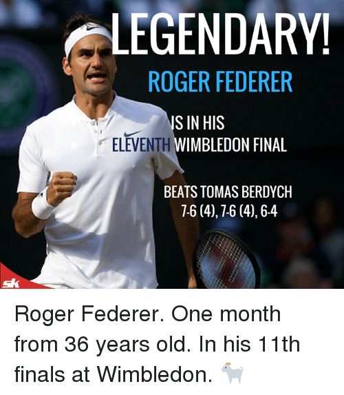 Rogering: LEGENDARY!  ROGER FEDERER  ELEVENTH  S IN HIS  WIMBLEDON FINAL  BEATS TOMAS BERDYCH  7-6 (4),7-6 (4),6-4 Roger Federer. One month from 36 years old.   In his 11th finals at Wimbledon. 🐐