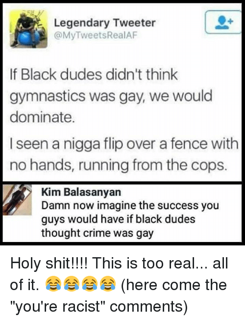 """Criming: Legendary Tweeter  @MyTweetsRealAF  er  If Black dudes didn't think  gymnastics was gay, we would  dominate.  I seen a nigga flip over a fence with  no hands, running from the cops.  Kim Balasanyan  Damn now imagine the success you  guys would have if black dudes  thought crime was gay Holy shit!!!! This is too real... all of it. 😂😂😂😂 (here come the """"you're racist"""" comments)"""