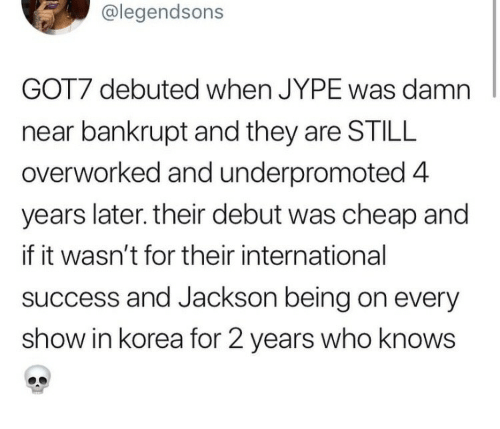 debuted: @legendsons  GOT7 debuted when JYPE was damn  near bankrupt and they are STILL  overworked and underpromoted 4  years later. their debut was cheap and  if it wasn't for their international  success and Jackson being on every  show in korea for 2 years who knows