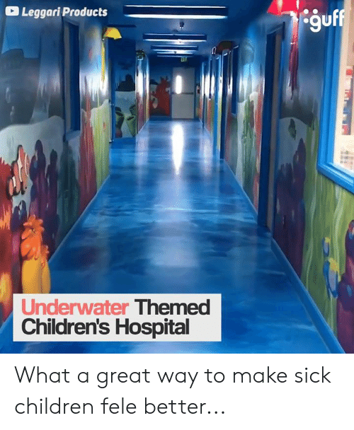 Children's Hospital: Leggari Products  guff  Underwater Themed  Children's Hospital What a great way to make sick children fele better...