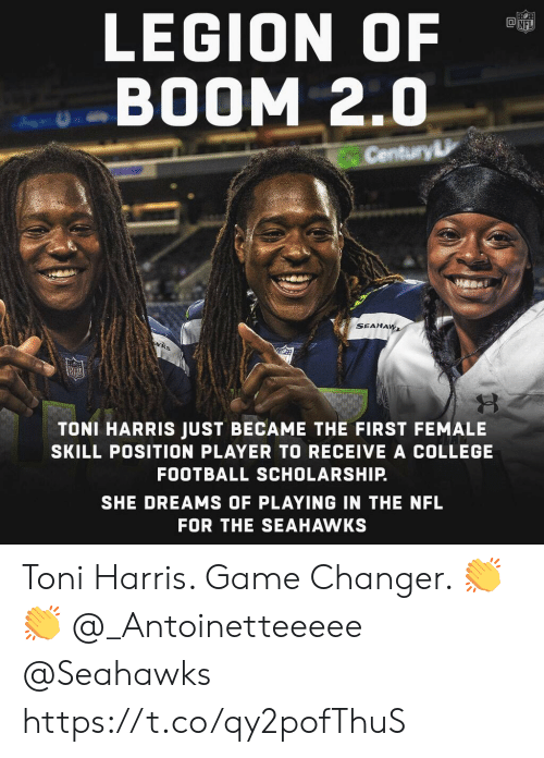 College, College Football, and Football: LEGION OF  BOOM 2.0  Century  SEAHA  TONI HARRIS JUST BECAME THE FIRST FEMALE  SKILL POSITION PLAYER TO RECEIVE A COLLEGE  FOOTBALL SCHOLARSHIP.  SHE DREAMS OF PLAYING IN THE NFL  FOR THE SEAHAWKS Toni Harris. Game Changer. 👏👏 @_Antoinetteeeee @Seahawks https://t.co/qy2pofThuS