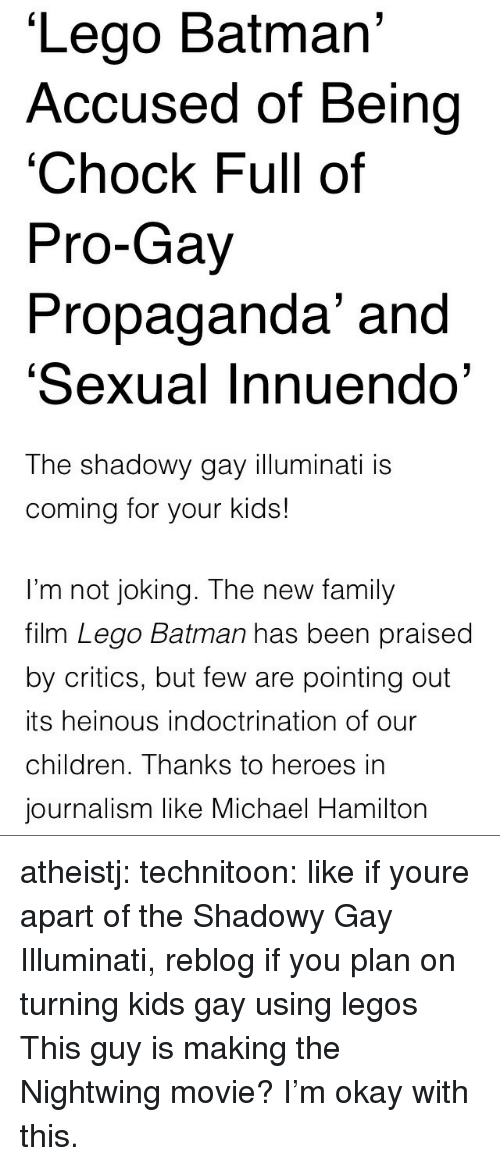 Batman, Children, and Family: Lego Batman  Accused of Being  'Chock Full of  Pro-Gay  Propaganda' and  'Sexual Innuendo'   The shadowy gay illuminati is  coming for your kids!  I'm not joking. The new family  film Lego Batman has been praised  by critics, but few are pointing out  its heinous indoctrination of our  children. Thanks to heroes in  journalism like Michael Hamilton atheistj:  technitoon: like if youre apart of the Shadowy Gay Illuminati, reblog if you plan on turning kids gay using legos This guy is making the Nightwing movie? I'm okay with this.
