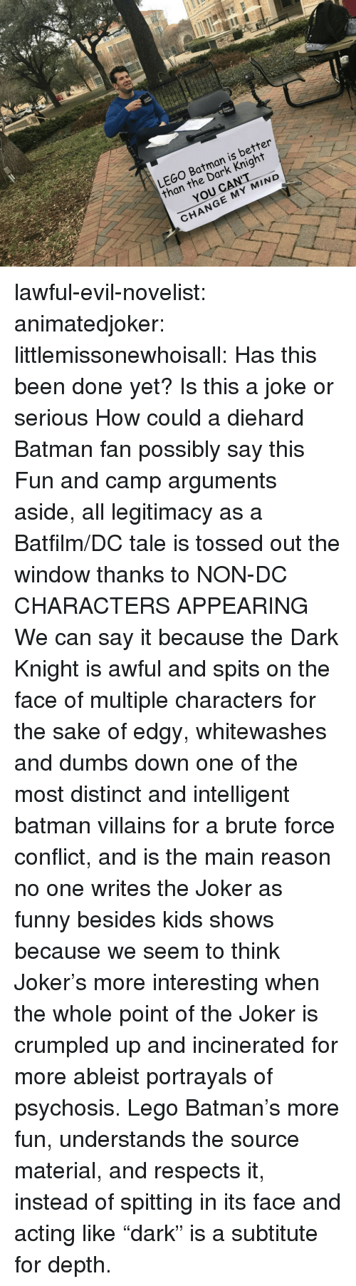 "Batman, Funny, and Joker: LEGO Batman is better  than the Dark Knight  YOU CANT  CHANGE MY MIND lawful-evil-novelist:  animatedjoker:   littlemissonewhoisall: Has this been done yet?  Is this a joke or serious How could a diehard Batman fan possibly say this Fun and camp arguments aside, all legitimacy as a Batfilm/DC tale is tossed out the window thanks to NON-DC CHARACTERS APPEARING    We can say it because the Dark Knight is awful and spits on the face of multiple characters for the sake of edgy, whitewashes and dumbs down one of the most distinct and intelligent batman villains for a brute force conflict, and is the main reason no one writes the Joker as funny besides kids shows because we seem to think Joker's more interesting when the whole point of the Joker is crumpled up and incinerated for more ableist portrayals of psychosis. Lego Batman's more fun, understands the source material, and respects it, instead of spitting in its face and acting like ""dark"" is a subtitute for depth."