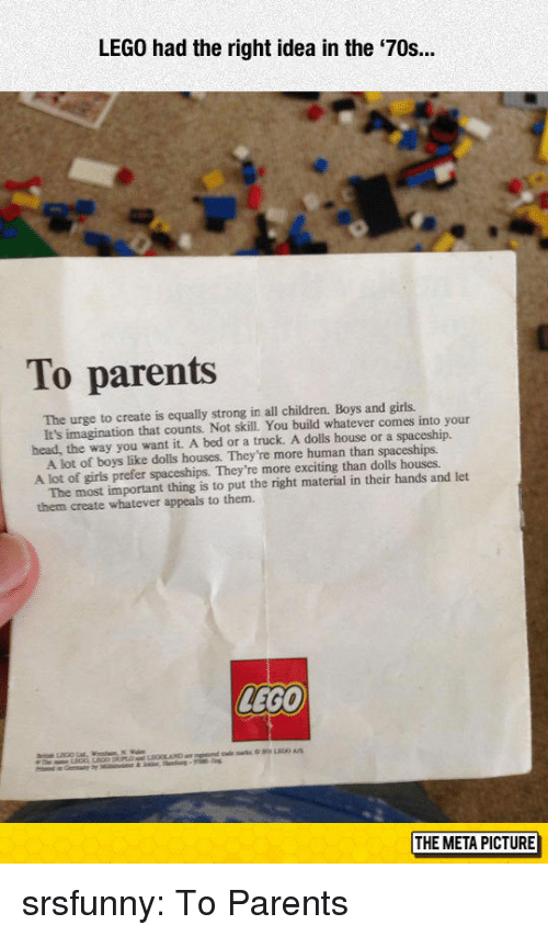 Children, Girls, and Head: LEGO had the right idea in the '70s.  To parents  The urge to create is equally strong in all children. Boys and girls.  head, the way you want it. A bed or a truck. A dolls house or a spaceship.  A lot of girls prefer spaceships. They're more exciting than dolls houses  them create whatever appeals to them.  It's imagination that counts. Not skill. You build whatever comes into your  A lot of boys like dolls houses. They're more human than spaceships.  The most important thing is to put the right material in their hands and let  LEGO  THE META PICTURE srsfunny:  To Parents