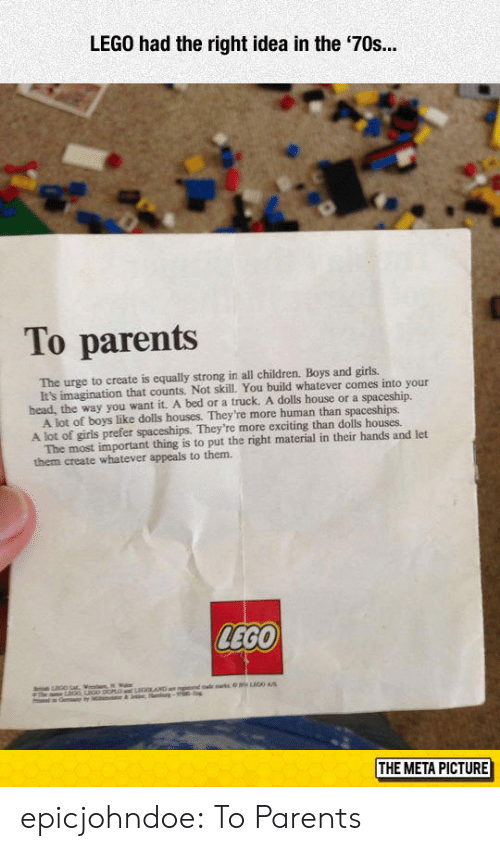 Children, Girls, and Head: LEGO had the right idea in the '70s.  To parents  The urge to create is equally strong in all children. Boys and girls.  head, the way you want it. A bed or a truck. A dolls house or a spaceship.  A lot of girls prefer spaceships. They're more exciting than dolls houses  them create whatever appeals to them.  It's imagination that counts. Not skill. You build whatever comes into your  A lot of boys like dolls houses. They're more human than spaceships.  The most important thing is to put the right material in their hands and let  LEGO  THE META PICTURE epicjohndoe:  To Parents