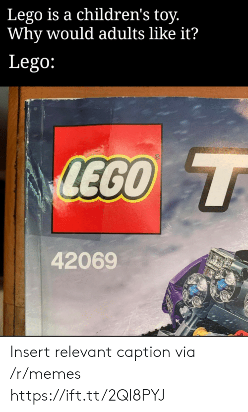 Lego, Memes, and Via: Lego is a children's toy.  Why would adults like it?  Lego:  LEGO T  42069 Insert relevant caption via /r/memes https://ift.tt/2Ql8PYJ