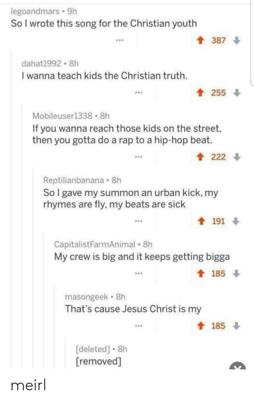 A Rap: legoandmars 9h  So I wrote this song for the Christian youth  387  dahat1992 8h  I wanna teach kids the Christian truth  t 255  Mobileuser1338 8h  If you wanna reach those kids on the street,  then you gotta do a rap to a hip-hop beat.  222  Reptilianbanana 8h  So I gave my summon an urban kick, my  rhymes are fly, my beats are sick  191  CapitalistFarmAnimal 8h  My crew is big and it keeps getting bigga  185  masongeek 8h  That's cause Jesus Christ is my  185  [deleted] 8h  [removed] meirl