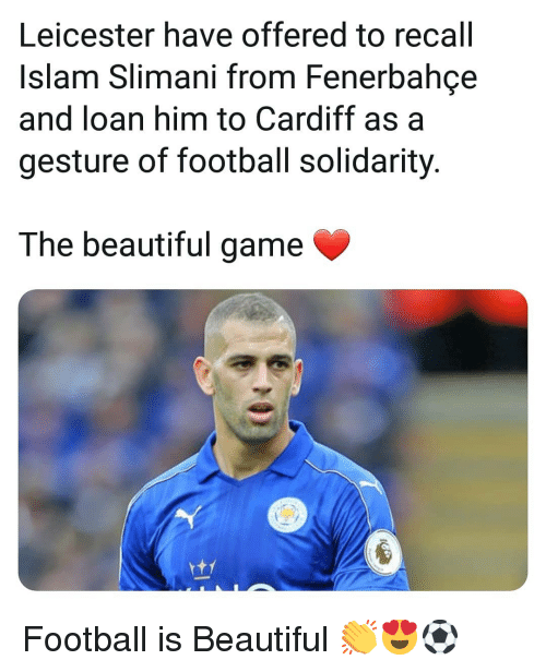 Beautiful, Football, and Memes: Leicester have offered to recall  Islam Slimani from Fenerbahce  and loan him to Cardiff as a  gesture of football solidarity  The beautiful game Football is Beautiful 👏😍⚽️