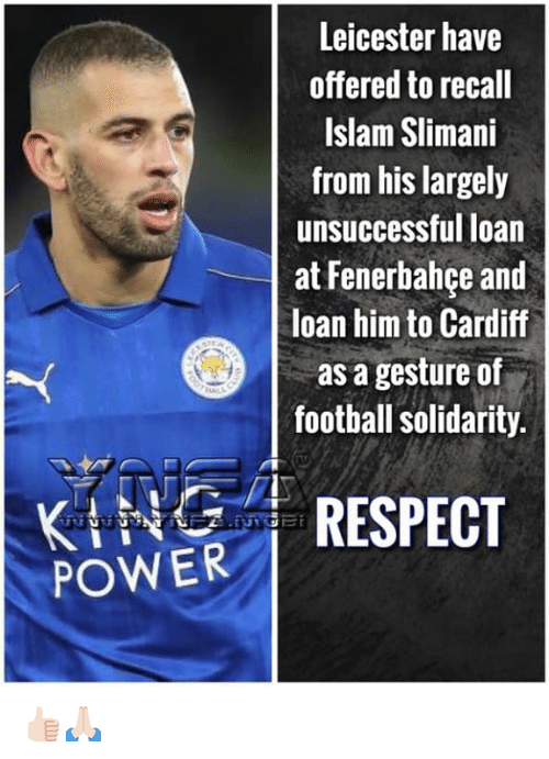 Football, Memes, and Respect: Leicester have  offered to recall  Islam Slimani  from his largely  unsuccessful loan  at Fenerbahce and  loan him to Cardiff  as a gesture of  football solidarity.  POWER İ RESPECT 👍🏻🙏🏻