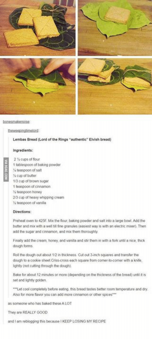 """Baked, Memes, and Cool: Lembas Bread (Lord of the Rings """"authentie"""" Elvish bread)  Ingredients:  214 cups of flour  1 tablespoon of baking powder  teaspoon of sa  cup of butter  1/3 cup of brown sugar  1 teaspoon of cinnamon  teaspoor, honey  2/3 cup of heavy whipping cream  s teaspoon of vanila  Directions  Preheat oven to 425F. Mx the four, baking powder and salt into a large bowl Add the  butter and mix with a wel till tine granules (easiest way is with an electric mxer), Then  add the sugar and cinnamon, and mix them thoroughly  Finaliy add the cream, honey, and vanila and stir them in with a fork unti a nice, thick  dough forms  Roll the dough out about 1/2 in thickness Cut out 3-inch squares and transfer the  dough to a cookie sheet Criss-cross each square from corner-to-comer with a knife,  ighty (not cutting through the dough)  Bake for about 12 minutes or more (depending on the thickness of the bread) untl it is  set and lightly golden  *""""Let cool completely before eating this bread tastes better room temperature and dry  Also for more flavor you can add more cinnamon or other spkes  as someone who has baked these A LOT  They are REALLY GOOD  and I am reblogging this because I KEEP LOSING MY RECIPE"""