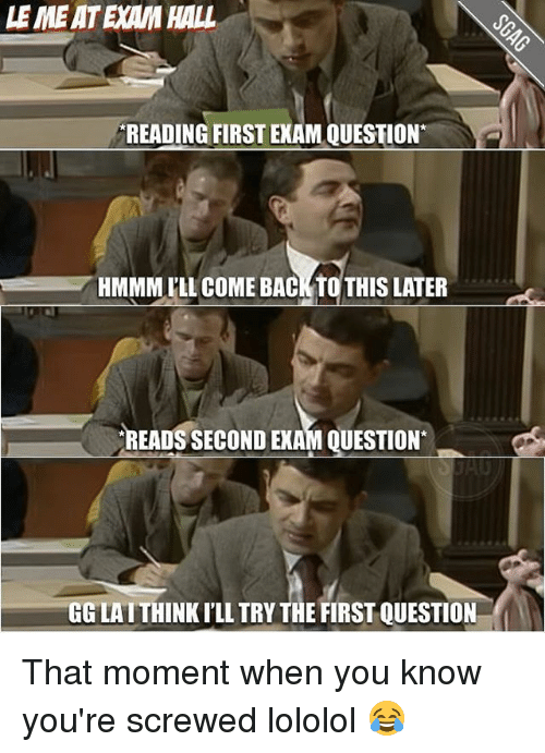 lololol: LEME ATEAM HALL  READING FIRST EXAM QUESTION  HMMMLLL COME BACK TO THIS LATER  READS SECOND EXAM QUESTION  GGLATTHINKILL TRY THE FIRST QUESTION That moment when you know you're screwed lololol 😂