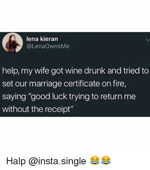 "Halp: lena kieran  @LenaOwnsMe  help, my wife got wine drunk and tried to  set our marriage certificate on fire,  saying ""good luck trying to return me  without the receipt"" Halp @insta.single 😂😂"