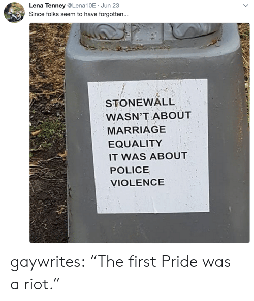"riot: Lena Tenney@Lena10E Jun 23  Since folks seem to have forgotten...  STONEWALL  WASN'T ABOUT  MARRIAGE  EQUALITY  IT WAS ABOUT  POLICE  VIOLENCE gaywrites: ""The first Pride was a riot."""