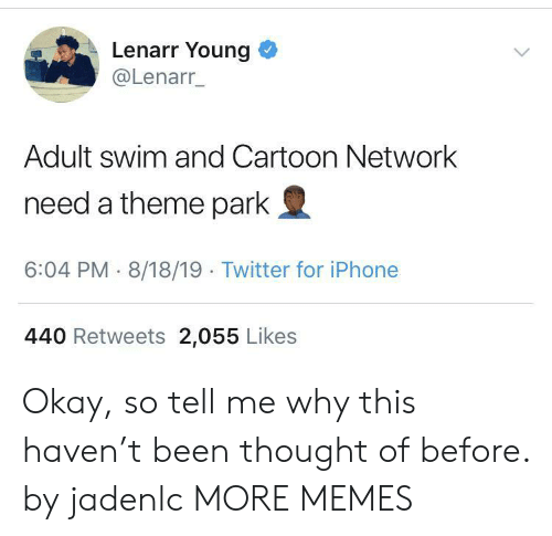 so tell me: Lenarr Young  @Lenarr_  Adult swim and Cartoon Network  need a theme park  6:04 PM 8/18/19 Twitter for iPhone  440 Retweets 2,055 Likes Okay, so tell me why this haven't been thought of before. by jadenlc MORE MEMES