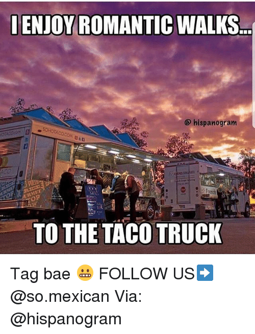 trucking: LENJOY ROMANTIC WALKS  hispanogram  TO THE TACO TRUCK Tag bae 😬 FOLLOW US➡️ @so.mexican Via: @hispanogram