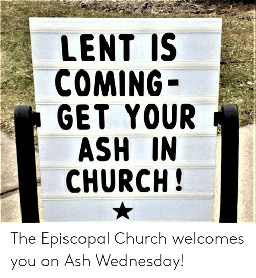 Ash, Church, and Ash Wednesday: LENT IS  COMING  GET YOUR  ASH IN  CHURCH The Episcopal Church welcomes you on Ash Wednesday!