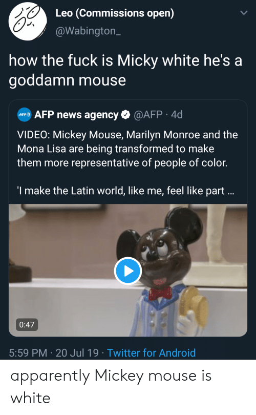 Android, Apparently, and Facepalm: Leo (Commissions open)  @Wabington  how the fuck is Micky white he's a  goddamn mouse  @AFP. 4d  AFP news agency  AFP  VIDEO: Mickey Mouse, Marilyn Monroe and the  Mona Lisa are being transformed to make  them more representative of people of color.  'I make the Latin world, like me, feel like part ...  0:47  5:59 PM 20 Jul 19 Twitter for Android apparently Mickey mouse is white