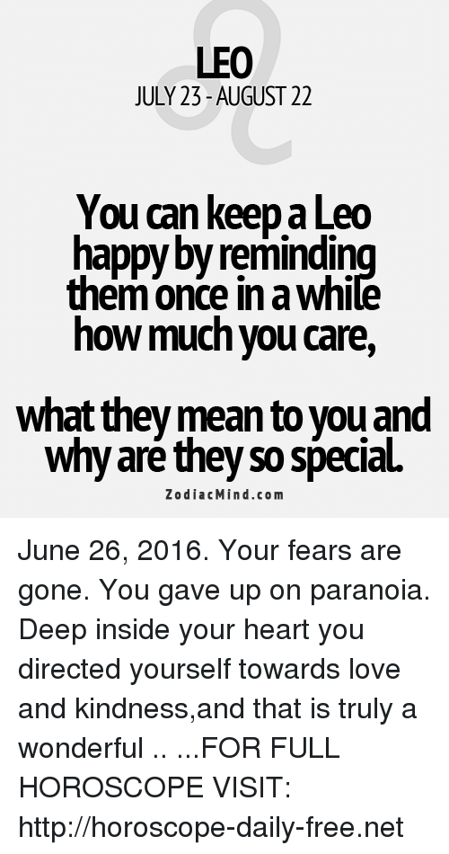 June 26: LEO  JULY 23-AUGUST 22  You can keep a Leo  happy byremindin  them Once in a Whi  how much you care,  What they mean to you and  why are they so special.  Zodiac Mind.co m June 26, 2016. Your fears are gone. You gave up on paranoia. Deep inside your heart you directed yourself towards love and kindness,and that is truly a wonderful .. ...FOR FULL HOROSCOPE VISIT: http://horoscope-daily-free.net