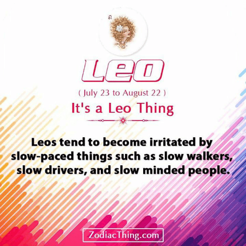 Leos: Leo  (July 23 to August 22)  It's a Leo Thing  Leos tend to become irritated by  slow-paced things such as slow walkers,  slow drivers, and slow minded people.  ZodiacThing.com