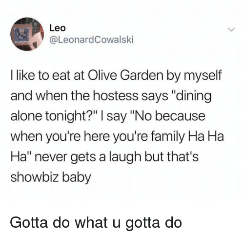 """Being Alone, Family, and Funny: Leo  @LeonardCowalski  I like to eat at Olive Garden by myself  and when the hostess says """"dining  alone tonight?"""" I say """"No because  when you're here you're family Ha Ha  Ha"""" never gets a laugh but that's  showbiz baby Gotta do what u gotta do"""