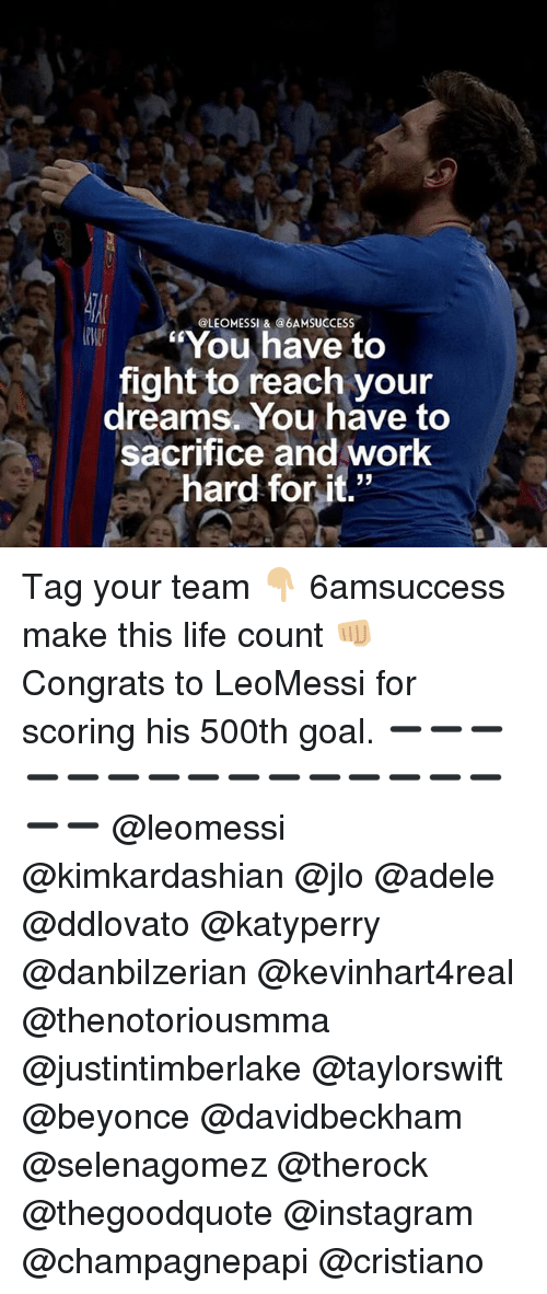 """Adele, Beyonce, and Instagram: @LEOMESSI &@6AMSUCCESS  You have to  fight to reach your  dreams. You have to  sacrifice and work  hard for it."""" Tag your team 👇🏼 6amsuccess make this life count 👊🏼 Congrats to LeoMessi for scoring his 500th goal. ➖➖➖➖➖➖➖➖➖➖➖➖➖➖➖➖➖ @leomessi @kimkardashian @jlo @adele @ddlovato @katyperry @danbilzerian @kevinhart4real @thenotoriousmma @justintimberlake @taylorswift @beyonce @davidbeckham @selenagomez @therock @thegoodquote @instagram @champagnepapi @cristiano"""