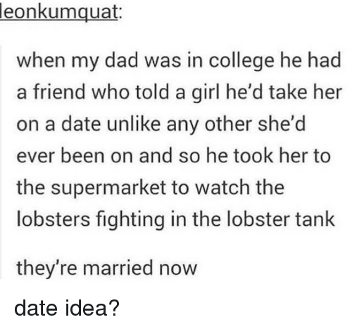 The Lobster: leon  kumquat:  when my dad was in college he had  a friend who told a girl he'd take her  on a date unlike any other she'd  ever been on and so he took her to  the supermarket to watch the  lobsters fighting in the lobster tank  they're married now date idea?