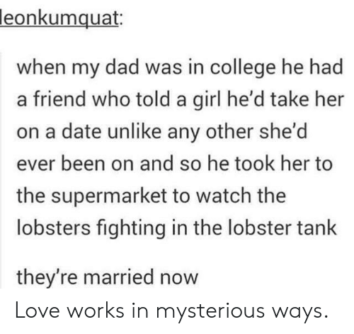 The Lobster: leon  kumquat:  when my dad was in college he had  a friend who told a girl he'd take her  on a date unlike any other she'd  ever been on and so he took her to  the supermarket to watch the  lobsters fighting in the lobster tank  they're married now Love works in mysterious ways.
