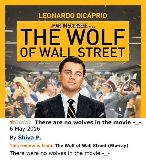 Leonardo DiCaprio, The Wolf of Wall Street, and Movie: LEONARDO DICAPRIO  AMARTIN SCORSESE  PICTURE  THE WOLF  OF WALL STREET  There are no wolves in the movie --,  6 May 2016  By Shiva P.  This review is from: The Wolf of Wall Street (Blu-ray)  There were no wolves in the movie -_-