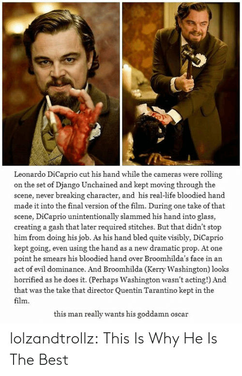 Django: Leonardo DiCaprio cut his hand while the cameras were rolling  on the set of Django Unchained and kept moving through the  scene, never breaking character, and his real-life bloodied hand  made it into the final version of the film. During one take of that  scene, DiCaprio unintentionally slammed his hand into glass,  creating a gash that later required stitches. But that didn't stop  him from doing his job. As his hand bled quite visibly, DiCaprio  kept going, even using the hand as a new dramatic prop. At one  point he smears his bloodied hand over Broomhilda's face in an  act of evil dominance. And Broomhilda (Kerry Washington) looks  horrified as he does it. (Perhaps Washington wasn't acting!) And  that was the take that director Quentin Tarantino kept in the  film  this man really wants his goddamn oscar lolzandtrollz:  This Is Why He Is The Best