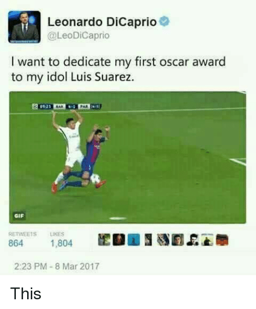 8 Mars: Leonardo DiCaprio  @Leo DiCaprio  I want to dedicate my first oscar award  to my idol Luis Suarez.  GIF  RETWEETS LIKES  864  1.804  2:23 PM 8 Mar 2017 This