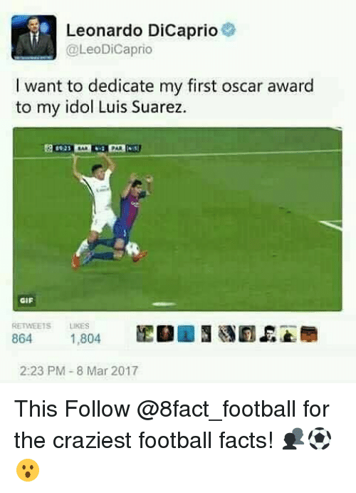 8 Mars: Leonardo DiCaprio  @Leo DiCaprio  l want to dedicate my first oscar award  to my idol Luis Suarez.  GIF  RETWEEis Lukes  864  1,804  2:23 PM 8 Mar 2017 This Follow @8fact_football for the craziest football facts! 👥⚽️😮