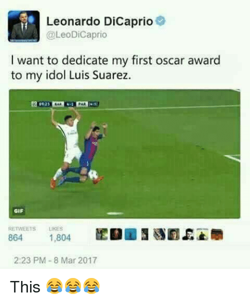 8 Mars: Leonardo DiCaprio  @LeoDiCaprio  I want to dedicate my first oscar award  to my idol Luis Suarez.  GIF  RETWEETS LIKES  2:23 PM-8 Mar 2017 This 😂😂😂