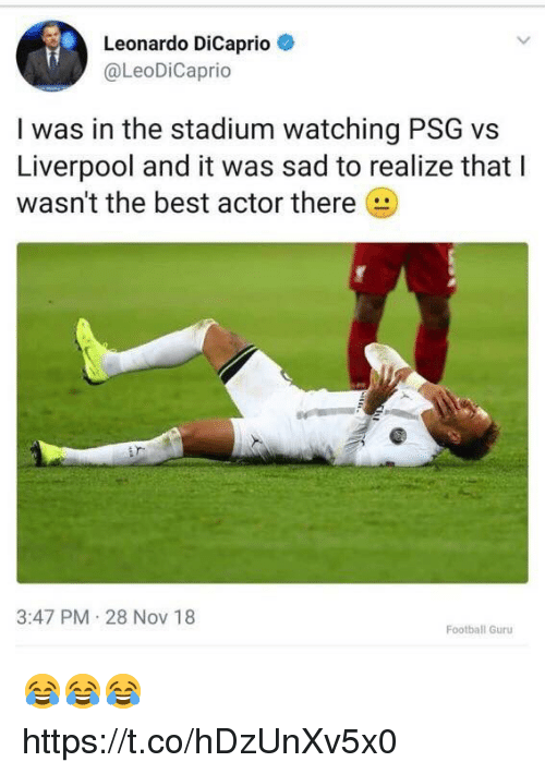 guru: Leonardo DiCaprio  @LeoDiCaprio  I was in the stadium watching PSG vs  Liverpool and it was sad to realize that I  wasn't the best actor there  3:47 PM 28 NoV 18  Football Guru 😂😂😂 https://t.co/hDzUnXv5x0