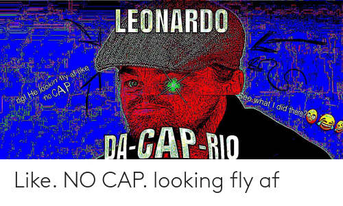 AF: LEONARDO  ngl He lookin tly af like  no CAP  See what I did there?O0  DA-GAP-RIO Like. NO CAP. looking fly af