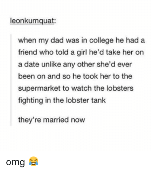 The Lobster: leonkumquat:  when my dad was in college he had a  friend who told a girl he'd take her on  a date unlike any other she'd ever  been on and so he took her to the  supermarket to watch the lobsters  fighting in the lobster tank  they're married now omg 😂