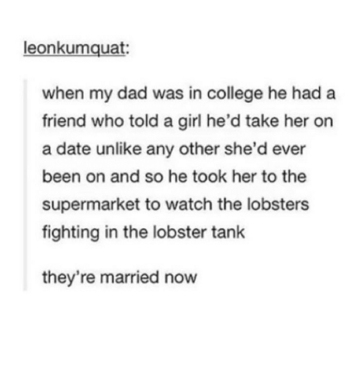The Lobster: leonkumquat  when my dad was in college he had a  friend who told a girl he'd take her on  a date unlike any other she'd ever  been on and so he took her to the  supermarket to watch the lobsters  fighting in the lobster tank  they're married now