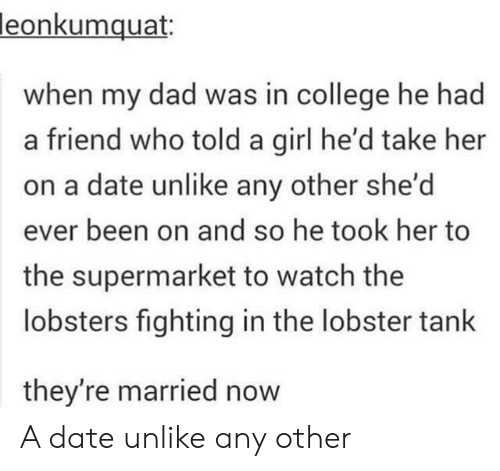 The Lobster: leonkumquat:  when my dad was in college he had  a friend who told a girl he'd take her  on a date unlike any other she'd  ever been on and so he took her to  the supermarket to watch the  lobsters fighting in the lobster tank  they're married now A date unlike any other