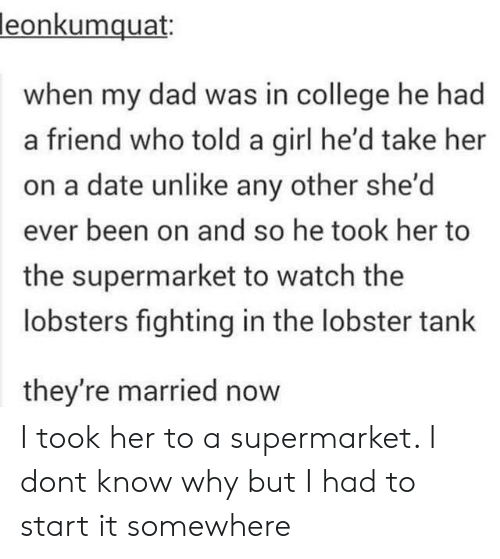The Lobster: leonkumquat:  when my dad was in college he had  a friend who told a girl he'd take her  on a date unlike any other she'd  ever been on and so he took her to  the supermarket to watch the  lobsters fighting in the lobster tank  they're married now I took her to a supermarket. I dont know why but I had to start it somewhere