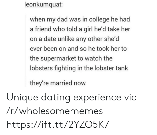 College, Dad, and Dating: leonkumquat  when my dad was in college he had  a friend who told a girl he'd take her  on a date unlike any other she'd  ever been on and so he took her to  the supermarket to watch the  lobsters fighting in the lobster tank  they're married now Unique dating experience via /r/wholesomememes https://ift.tt/2YZO5K7