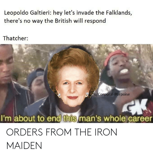 Reddit, Paint, and British: Leopoldo Galtieri: hey let's invade the Falklands,  there's no way the British will respond  Thatcher:  u/Corporal-Porpoise  CK  I'm about to end this man's whole career  made with ms paint ORDERS FROM THE IRON MAIDEN