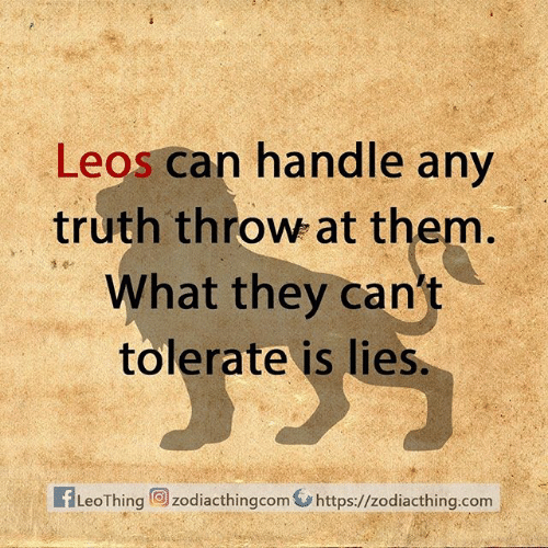 Leos: Leos can handle any  truth throw at them.  What they can't  tolerate is lies.  fLeoThing zodiacthingcom https://zodiacthing.com