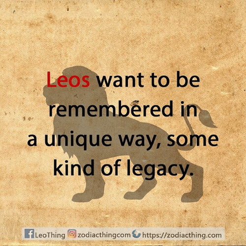 Leos: Leos want to be  remembered in  a unique way, some  kind of legacy  1 dr  LeoThing  zodiacthingcomhttps://zodiacthing.com
